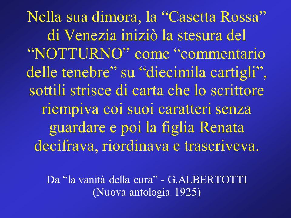 Nella sua dimora, la Casetta Rossa di Venezia iniziò la stesura del NOTTURNO come commentario delle tenebre su diecimila cartigli, sottili strisce di