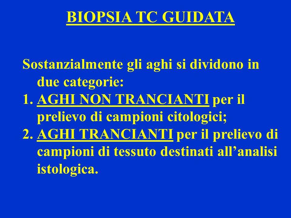 BIOPSIA TC GUIDATA Sostanzialmente gli aghi si dividono in due categorie: 1.AGHI NON TRANCIANTI per il prelievo di campioni citologici; 2.AGHI TRANCIA