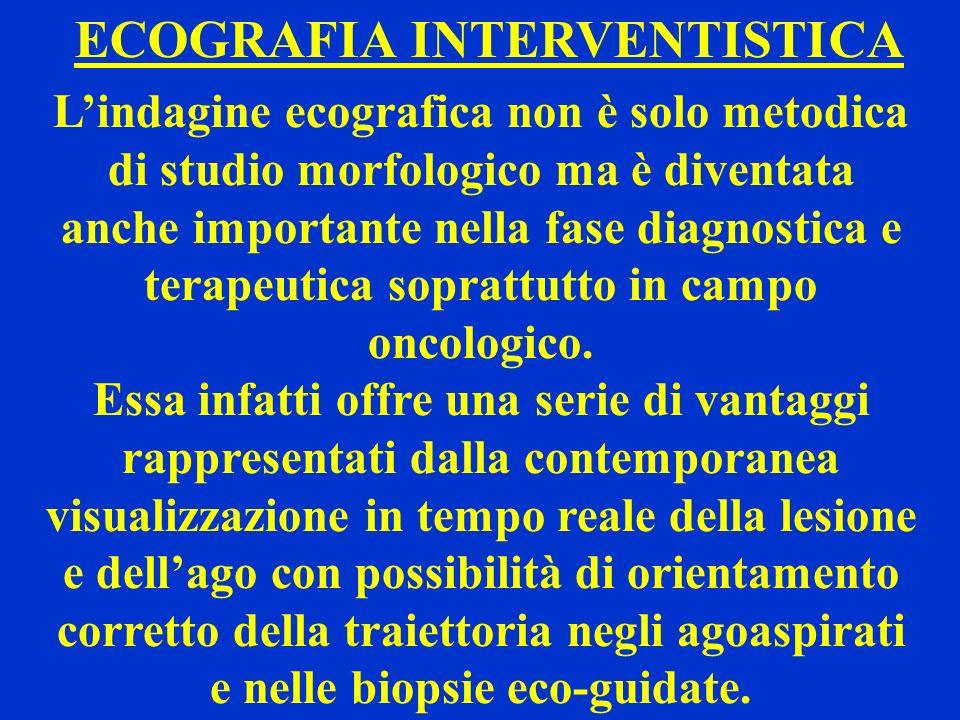 ECOGRAFIA INTERVENTISTICA Lindagine ecografica non è solo metodica di studio morfologico ma è diventata anche importante nella fase diagnostica e tera