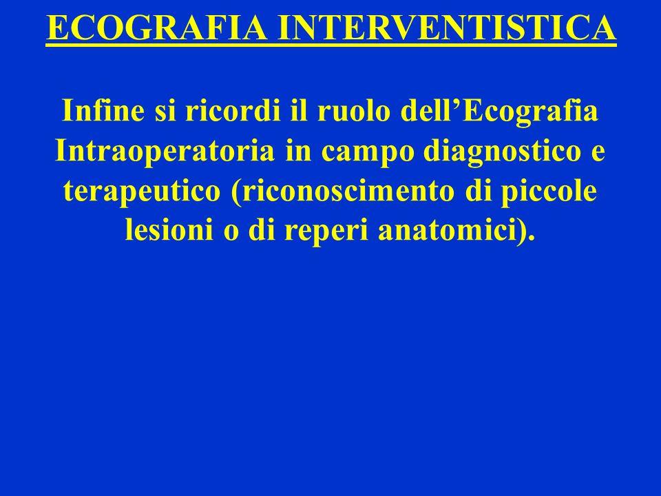 ECOGRAFIA INTERVENTISTICA Infine si ricordi il ruolo dellEcografia Intraoperatoria in campo diagnostico e terapeutico (riconoscimento di piccole lesio