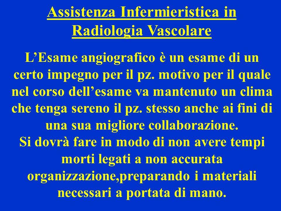 Assistenza Infermieristica in Radiologia Vascolare LEsame angiografico è un esame di un certo impegno per il pz. motivo per il quale nel corso dellesa