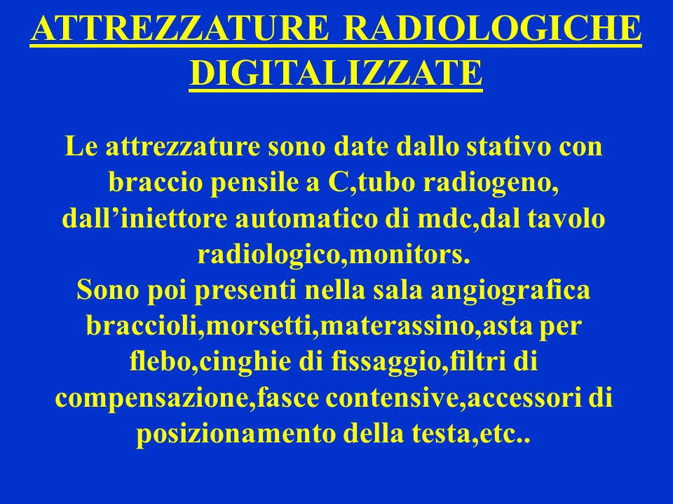 ATTREZZATURE RADIOLOGICHE DIGITALIZZATE Le attrezzature sono date dallo stativo con braccio pensile a C,tubo radiogeno, dalliniettore automatico di md