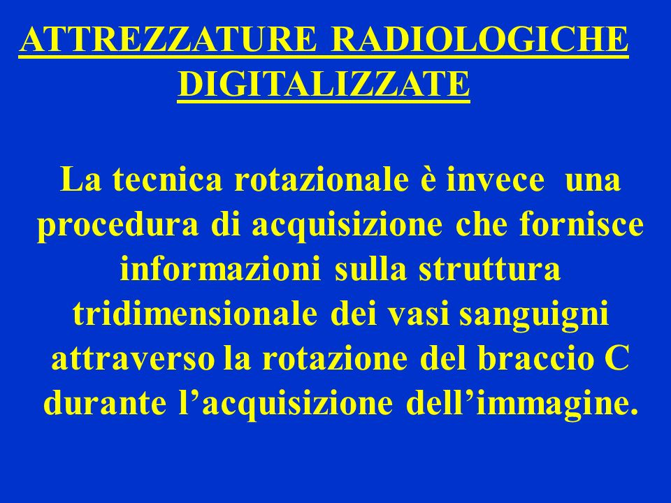 ATTREZZATURE RADIOLOGICHE DIGITALIZZATE La tecnica rotazionale è invece una procedura di acquisizione che fornisce informazioni sulla struttura tridim