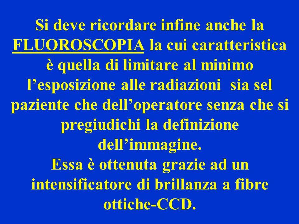 Si deve ricordare infine anche la FLUOROSCOPIA la cui caratteristica è quella di limitare al minimo lesposizione alle radiazioni sia sel paziente che