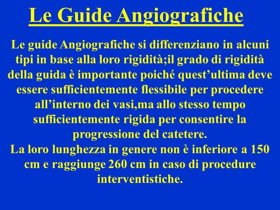 Le Guide Angiografiche Le guide Angiografiche si differenziano in alcuni tipi in base alla loro rigidità;il grado di rigidità della guida è importante