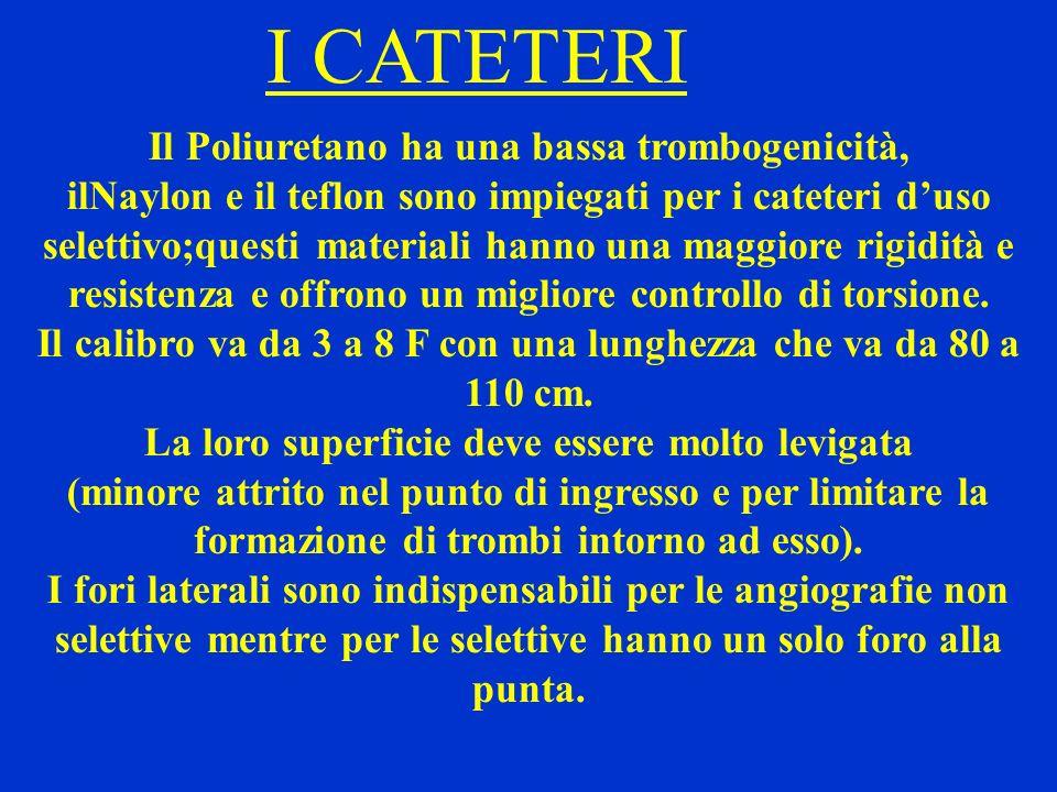I CATETERI Il Poliuretano ha una bassa trombogenicità, ilNaylon e il teflon sono impiegati per i cateteri duso selettivo;questi materiali hanno una ma