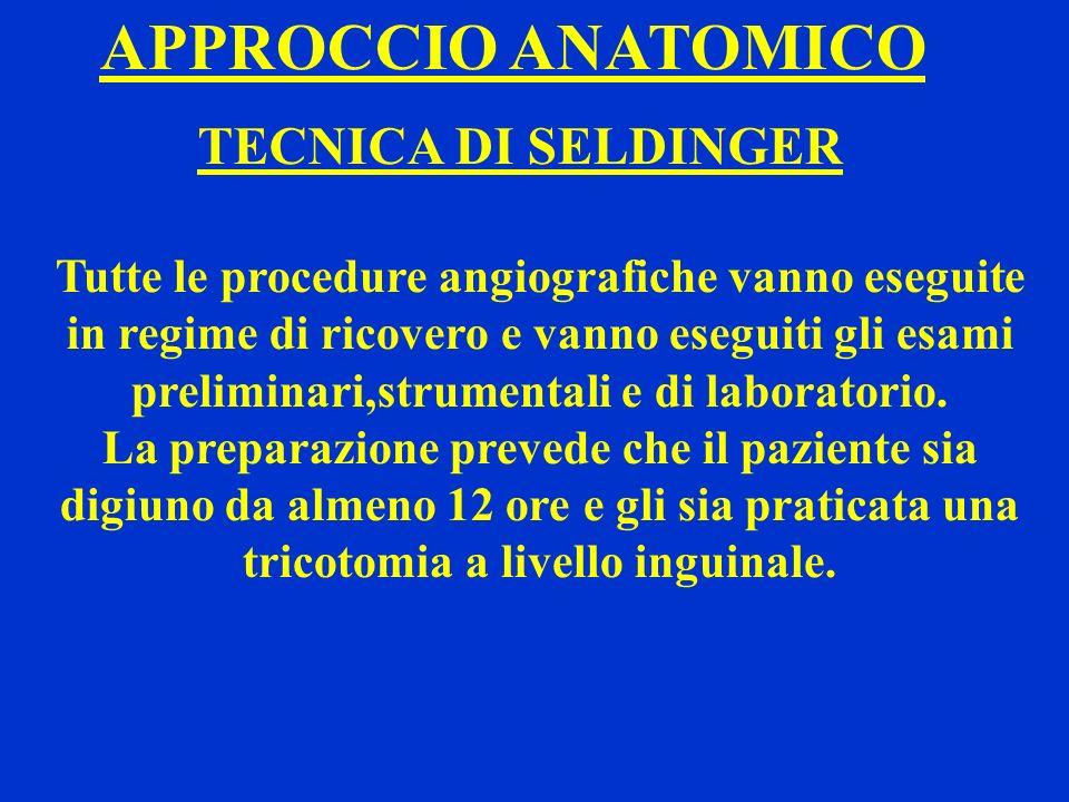 APPROCCIO ANATOMICO TECNICA DI SELDINGER Tutte le procedure angiografiche vanno eseguite in regime di ricovero e vanno eseguiti gli esami preliminari,