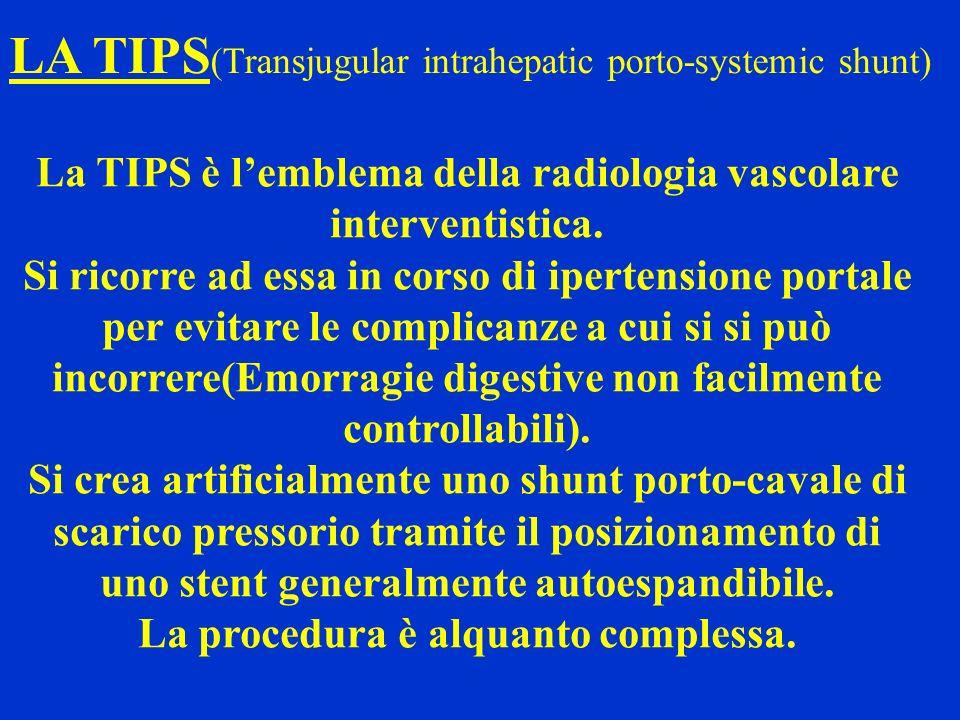 LA TIPS (Transjugular intrahepatic porto-systemic shunt) La TIPS è lemblema della radiologia vascolare interventistica. Si ricorre ad essa in corso di