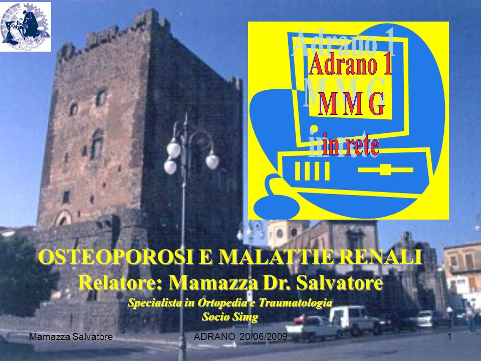 Mamazza SalvatoreADRANO 20/06/20091 OSTEOPOROSI E MALATTIE RENALI Relatore: Mamazza Dr. Salvatore Specialista in Ortopedia e Traumatologia Socio Simg