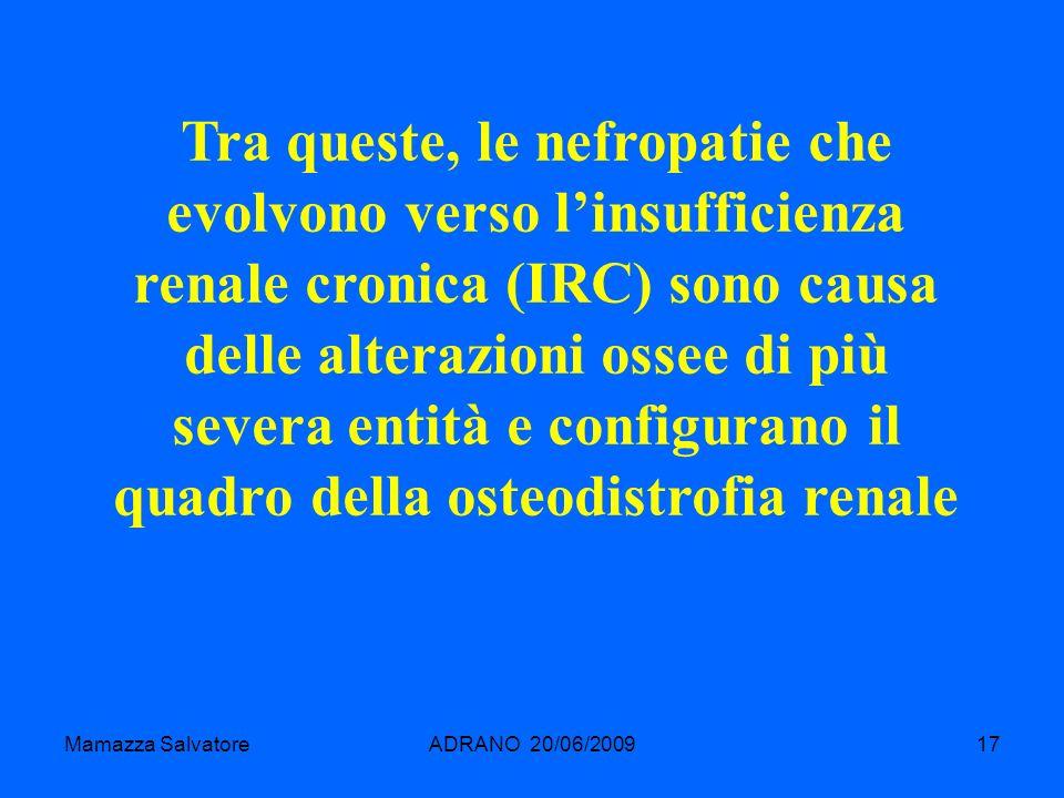 Mamazza SalvatoreADRANO 20/06/200917 Tra queste, le nefropatie che evolvono verso linsufficienza renale cronica (IRC) sono causa delle alterazioni oss