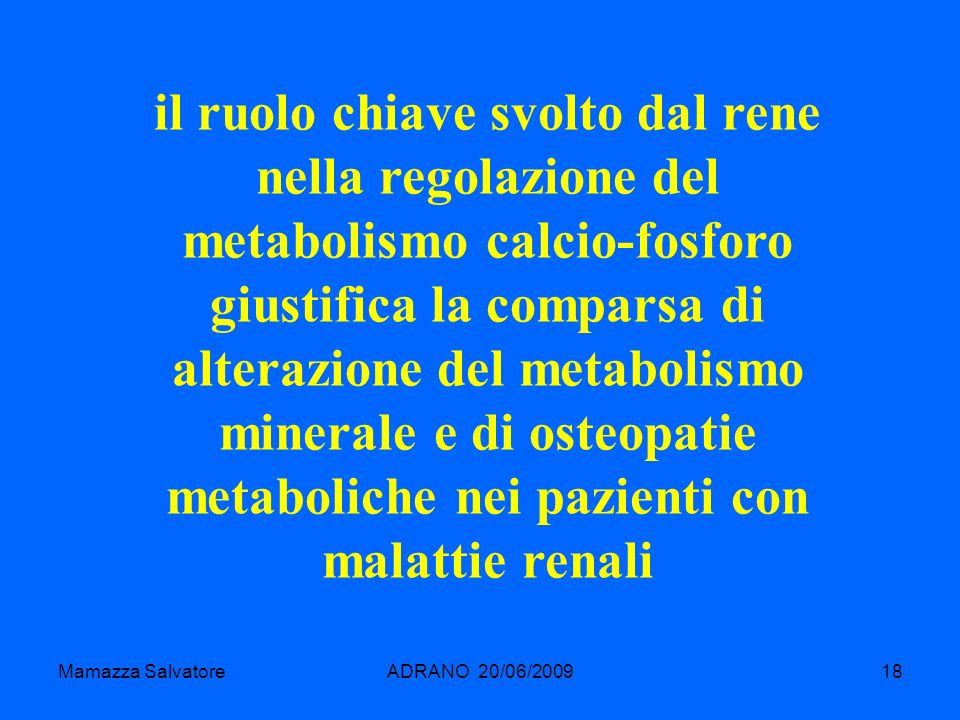 Mamazza SalvatoreADRANO 20/06/200918 il ruolo chiave svolto dal rene nella regolazione del metabolismo calcio-fosforo giustifica la comparsa di altera