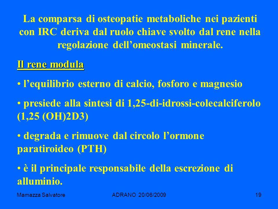 Mamazza SalvatoreADRANO 20/06/200919 La comparsa di osteopatie metaboliche nei pazienti con IRC deriva dal ruolo chiave svolto dal rene nella regolazi