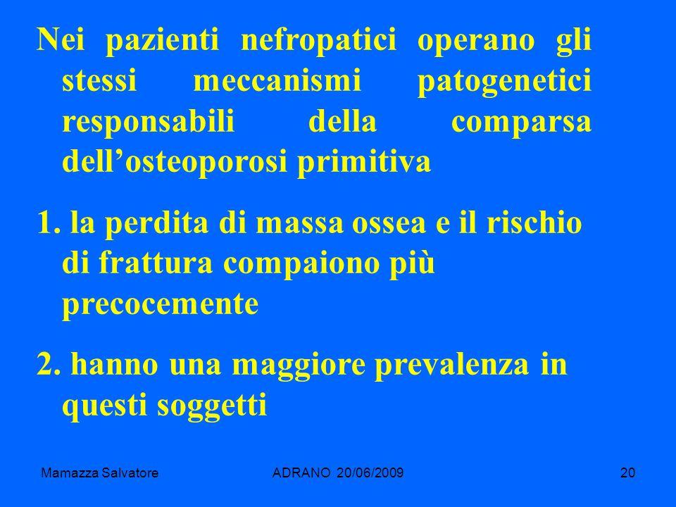 Mamazza SalvatoreADRANO 20/06/200920 Nei pazienti nefropatici operano gli stessi meccanismi patogenetici responsabili della comparsa dellosteoporosi p