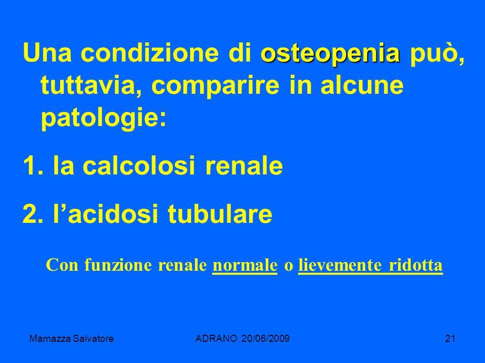 Mamazza SalvatoreADRANO 20/06/200921 osteopenia Una condizione di osteopenia può, tuttavia, comparire in alcune patologie: 1. la calcolosi renale 2. l