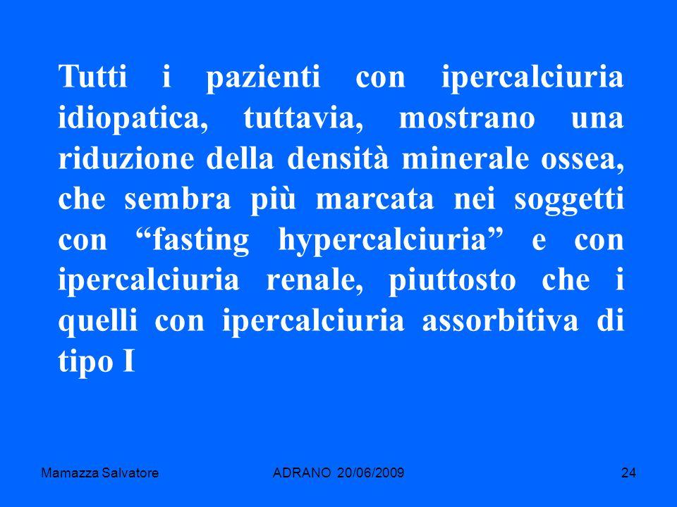 Mamazza SalvatoreADRANO 20/06/200924 Tutti i pazienti con ipercalciuria idiopatica, tuttavia, mostrano una riduzione della densità minerale ossea, che