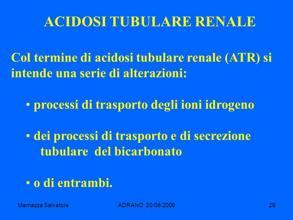 Mamazza SalvatoreADRANO 20/06/200926 ACIDOSI TUBULARE RENALE Col termine di acidosi tubulare renale (ATR) si intende una serie di alterazioni: process