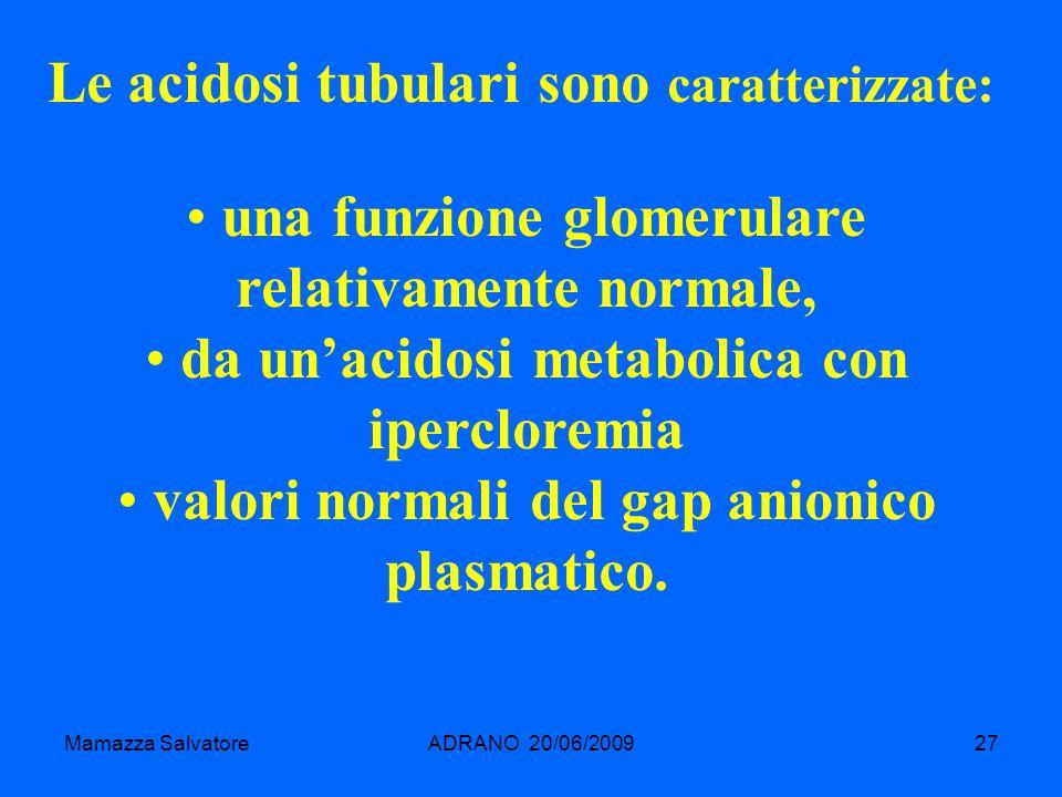 Mamazza SalvatoreADRANO 20/06/200927 Le acidosi tubulari sono caratterizzate: una funzione glomerulare relativamente normale, da unacidosi metabolica
