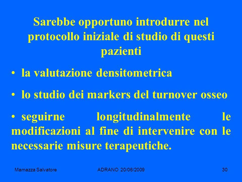 Mamazza SalvatoreADRANO 20/06/200930 Sarebbe opportuno introdurre nel protocollo iniziale di studio di questi pazienti la valutazione densitometrica l
