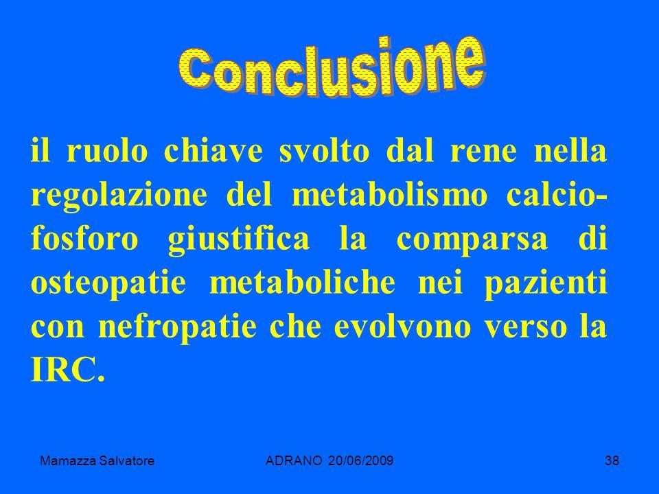 Mamazza SalvatoreADRANO 20/06/200938 il ruolo chiave svolto dal rene nella regolazione del metabolismo calcio- fosforo giustifica la comparsa di osteo