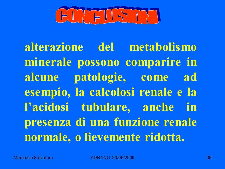 Mamazza SalvatoreADRANO 20/06/200939 alterazione del metabolismo minerale possono comparire in alcune patologie, come ad esempio, la calcolosi renale