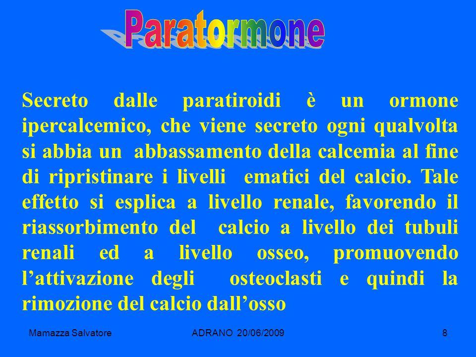 Mamazza SalvatoreADRANO 20/06/20098 Secreto dalle paratiroidi è un ormone ipercalcemico, che viene secreto ogni qualvolta si abbia un abbassamento del