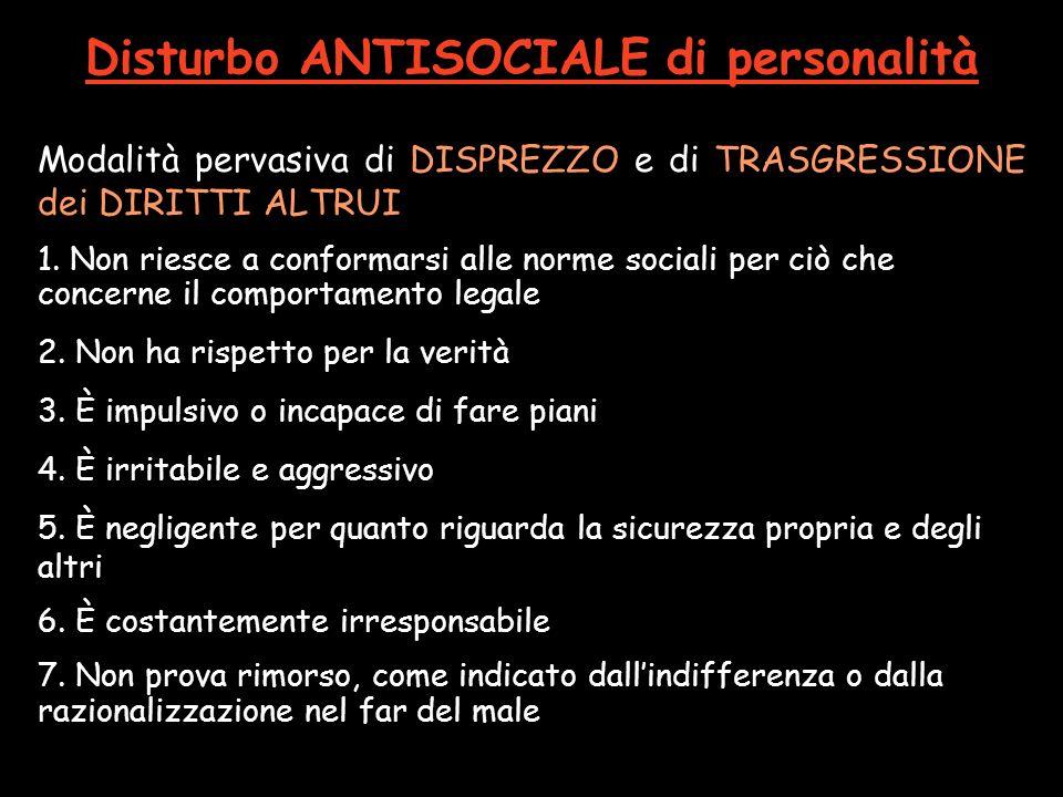 Disturbo ANTISOCIALE di personalità Modalità pervasiva di DISPREZZO e di TRASGRESSIONE dei DIRITTI ALTRUI 1. Non riesce a conformarsi alle norme socia