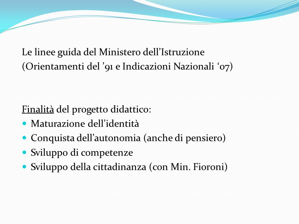 Le linee guida del Ministero dellIstruzione (Orientamenti del 91 e Indicazioni Nazionali 07) Finalità del progetto didattico: Maturazione dellidentità