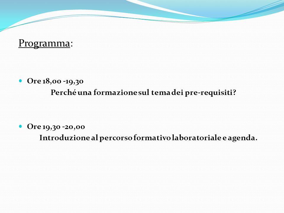 Programma: Ore 18,00 -19,30 Perché una formazione sul tema dei pre-requisiti? Ore 19,30 -20,00 Introduzione al percorso formativo laboratoriale e agen