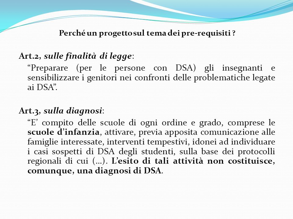 Perché un progetto sul tema dei pre-requisiti ? Art.2, sulle finalità di legge: Preparare (per le persone con DSA) gli insegnanti e sensibilizzare i g