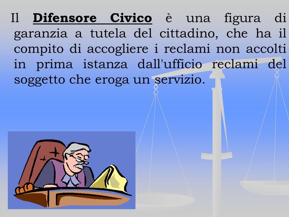 Il Difensore Civico è una figura di garanzia a tutela del cittadino, che ha il compito di accogliere i reclami non accolti in prima istanza dall ufficio reclami del soggetto che eroga un servizio.