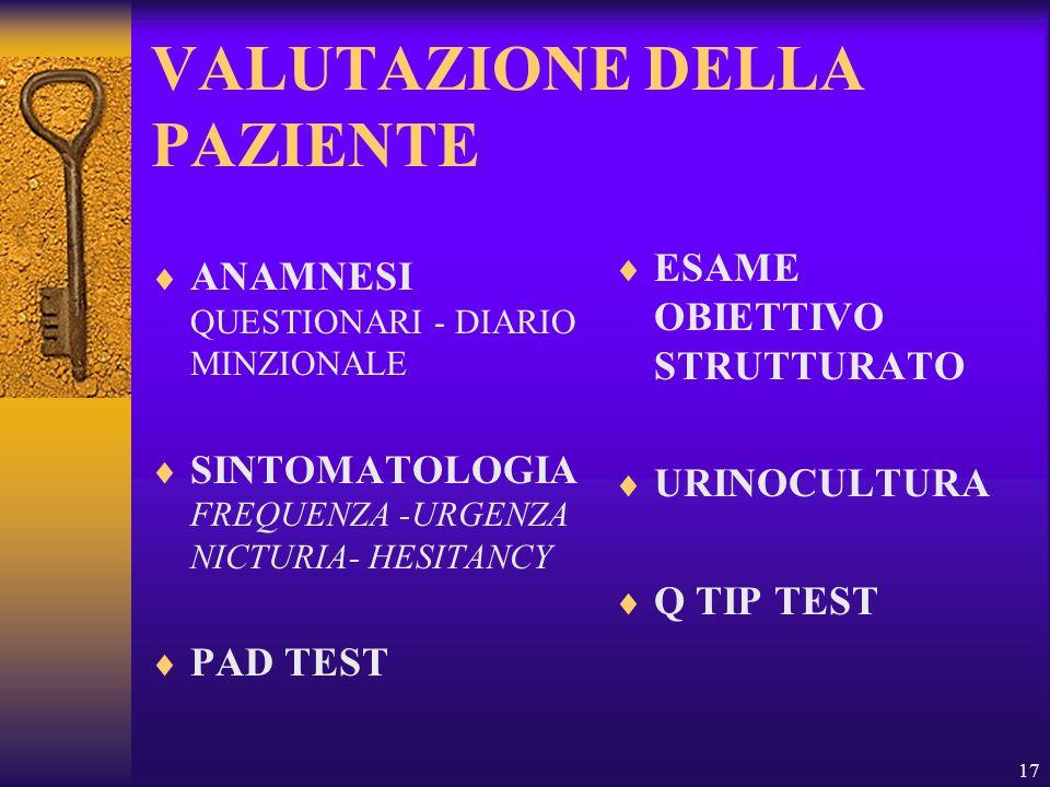 17 VALUTAZIONE DELLA PAZIENTE ANAMNESI QUESTIONARI - DIARIO MINZIONALE SINTOMATOLOGIA FREQUENZA -URGENZA NICTURIA- HESITANCY PAD TEST ESAME OBIETTIVO