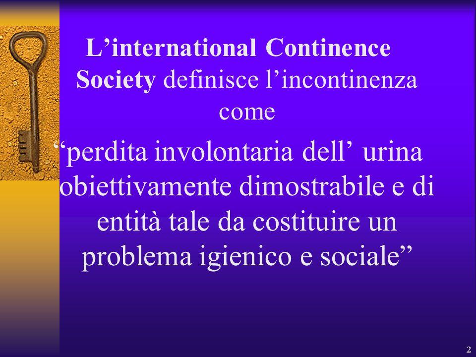 2 Linternational Continence Society definisce lincontinenza come perdita involontaria dell urina obiettivamente dimostrabile e di entità tale da costi