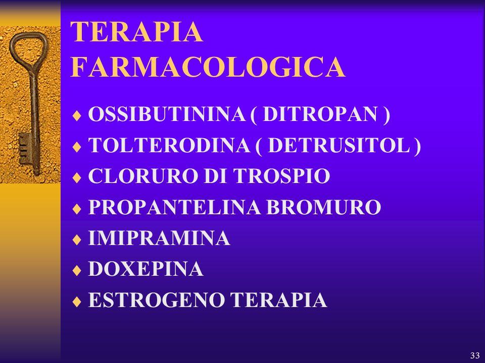 33 TERAPIA FARMACOLOGICA OSSIBUTININA ( DITROPAN ) TOLTERODINA ( DETRUSITOL ) CLORURO DI TROSPIO PROPANTELINA BROMURO IMIPRAMINA DOXEPINA ESTROGENO TE