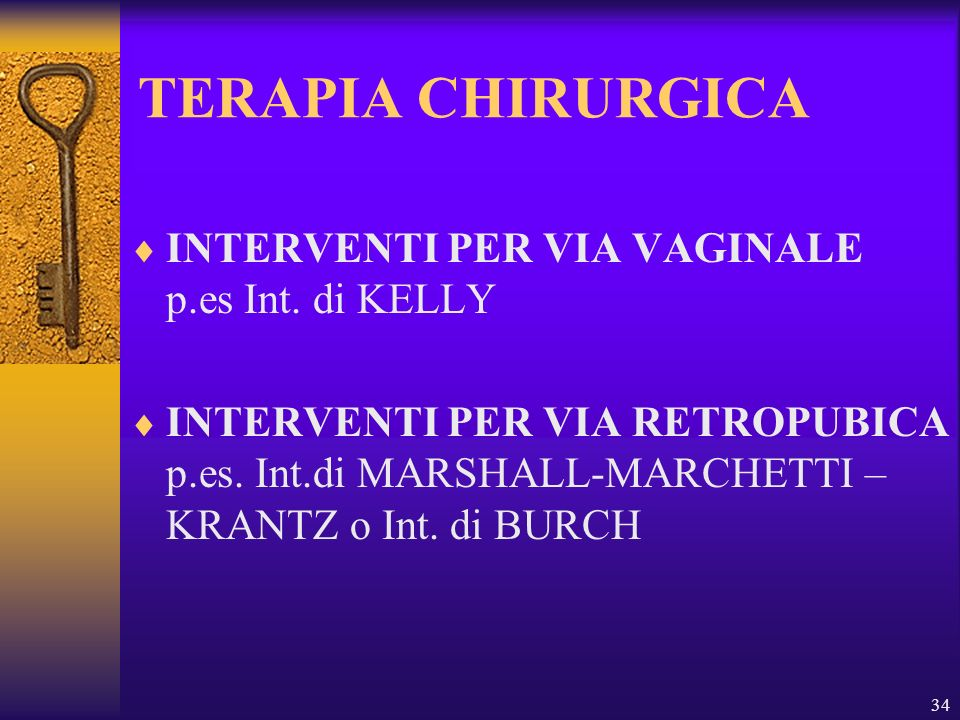 34 TERAPIA CHIRURGICA INTERVENTI PER VIA VAGINALE p.es Int. di KELLY INTERVENTI PER VIA RETROPUBICA p.es. Int.di MARSHALL-MARCHETTI – KRANTZ o Int. di