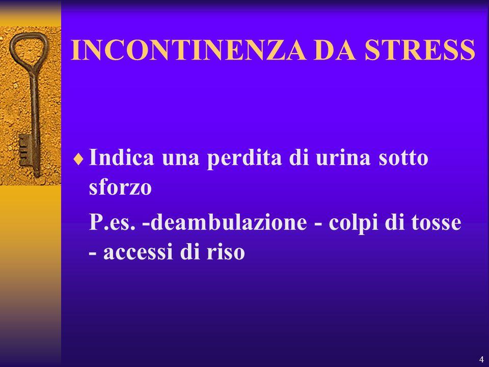 4 INCONTINENZA DA STRESS Indica una perdita di urina sotto sforzo P.es. -deambulazione - colpi di tosse - accessi di riso
