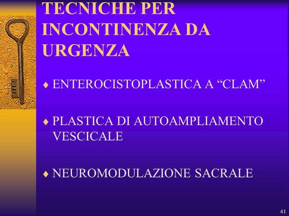 41 TECNICHE PER INCONTINENZA DA URGENZA ENTEROCISTOPLASTICA A CLAM PLASTICA DI AUTOAMPLIAMENTO VESCICALE NEUROMODULAZIONE SACRALE