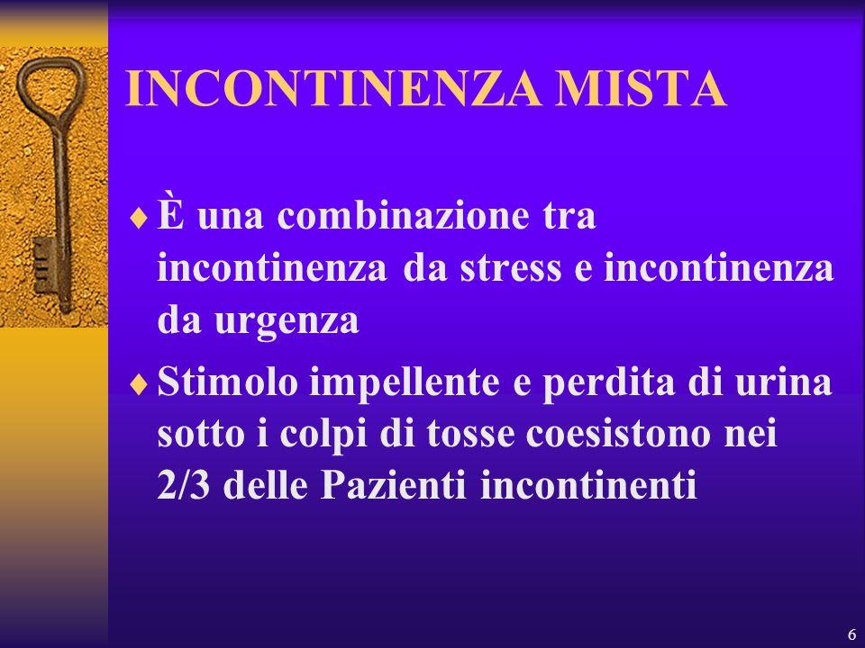 6 INCONTINENZA MISTA È una combinazione tra incontinenza da stress e incontinenza da urgenza Stimolo impellente e perdita di urina sotto i colpi di to