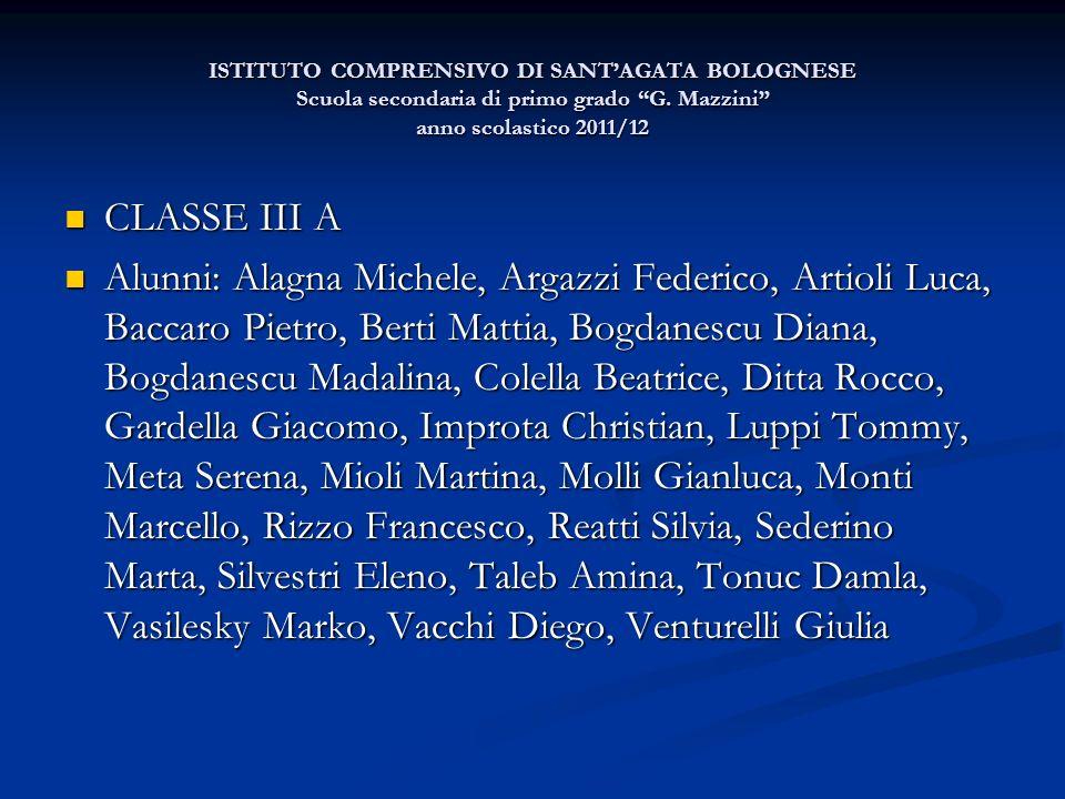 ISTITUTO COMPRENSIVO DI SANTAGATA BOLOGNESE Scuola secondaria di primo grado G. Mazzini anno scolastico 2011/12 CLASSE III A CLASSE III A Alunni: Alag