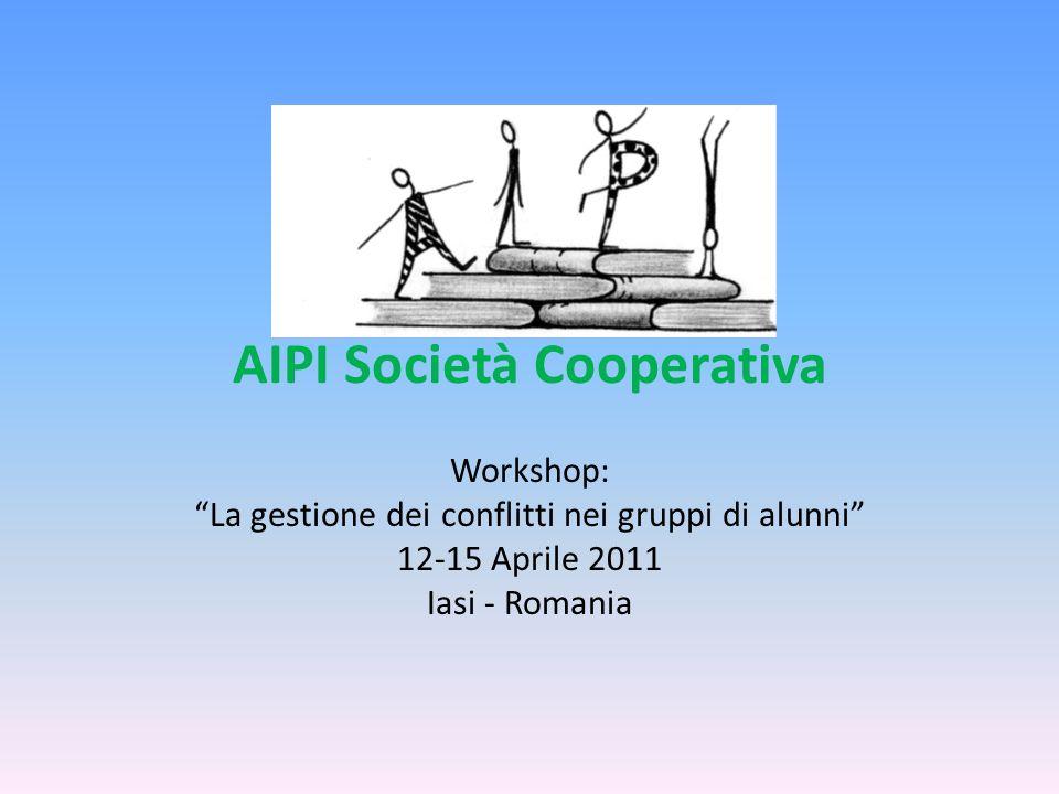 AIPI Società Cooperativa Workshop: La gestione dei conflitti nei gruppi di alunni 12-15 Aprile 2011 Iasi - Romania