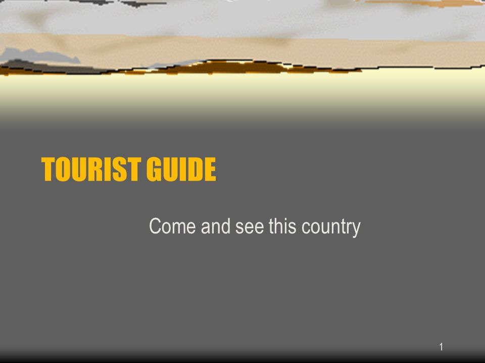 1 TOURIST GUIDE Come and see this country
