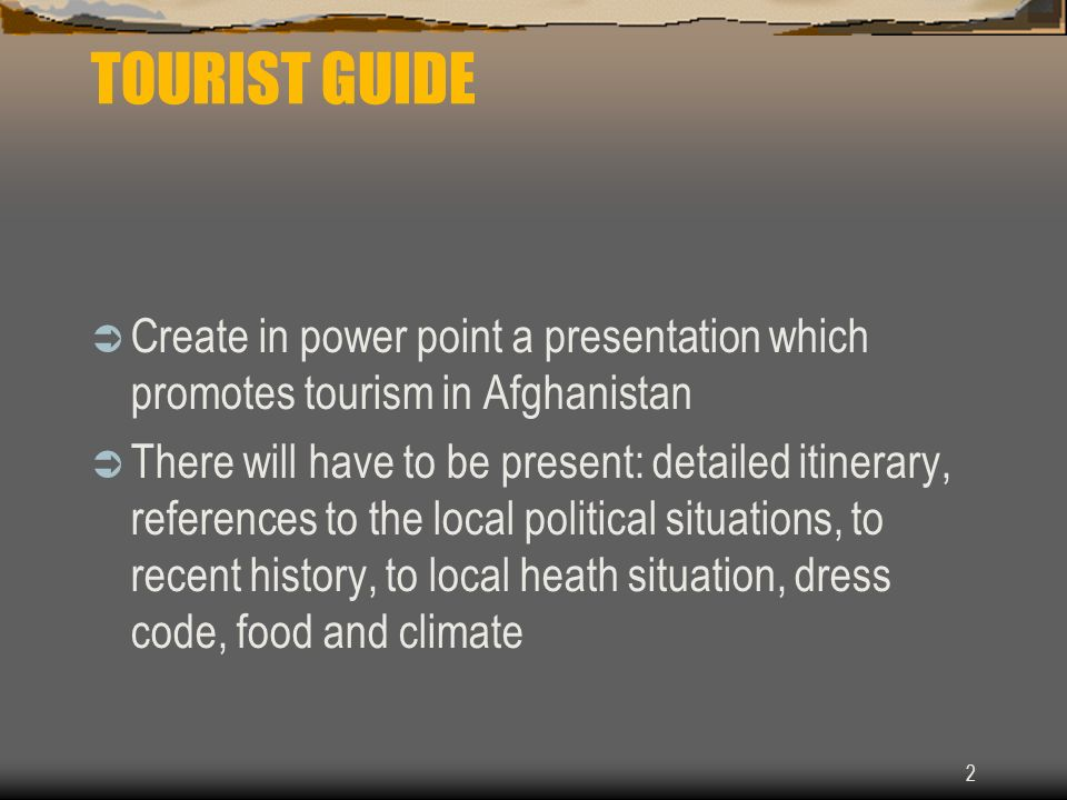 2 TOURIST GUIDE Create in power point a presentation which promotes tourism in Afghanistan There will have to be present: detailed itinerary, references to the local political situations, to recent history, to local heath situation, dress code, food and climate
