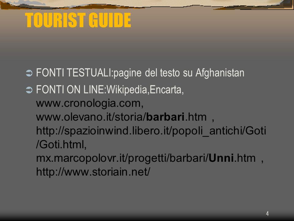 4 TOURIST GUIDE FONTI TESTUALI:pagine del testo su Afghanistan FONTI ON LINE:Wikipedia,Encarta, www.cronologia.com, www.olevano.it/storia/barbari.htm, http://spazioinwind.libero.it/popoli_antichi/Goti /Goti.html, mx.marcopolovr.it/progetti/barbari/Unni.htm, http://www.storiain.net/