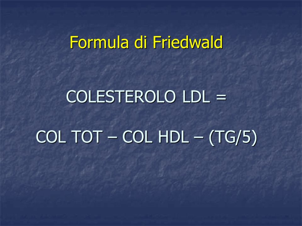 COLESTEROLO LDL = COL TOT – COL HDL – (TG/5) COLESTEROLO LDL = COL TOT – COL HDL – (TG/5) Formula di Friedwald