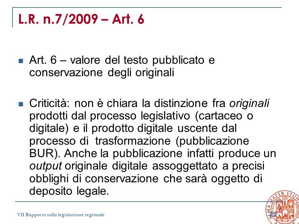22 VII Rapporto sulla legislazione regionale L.R. n.7/2009 – Art. 6 Art. 6 – valore del testo pubblicato e conservazione degli originali Criticità: no