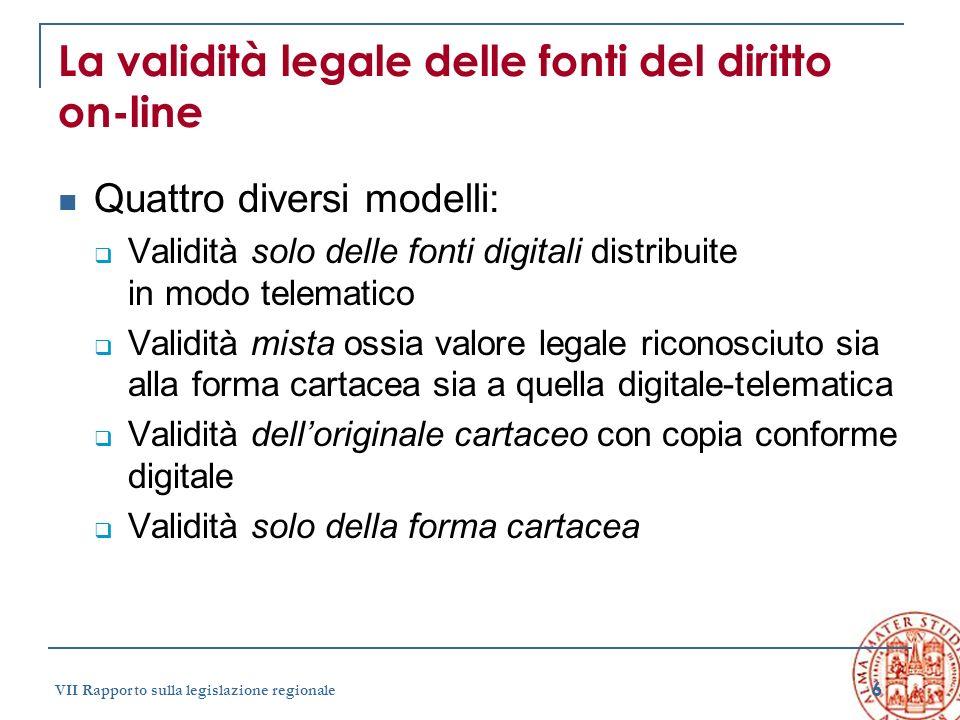 6 VII Rapporto sulla legislazione regionale La validità legale delle fonti del diritto on-line Quattro diversi modelli: Validità solo delle fonti digi