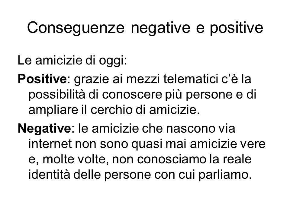 Conseguenze negative e positive Le amicizie di oggi: Positive: grazie ai mezzi telematici cè la possibilità di conoscere più persone e di ampliare il