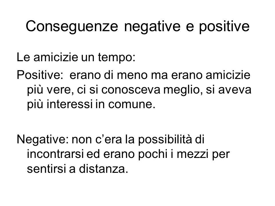 Conseguenze negative e positive Le amicizie un tempo: Positive: erano di meno ma erano amicizie più vere, ci si conosceva meglio, si aveva più interes