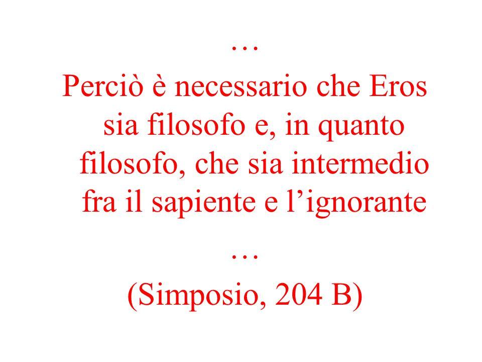 … Perciò è necessario che Eros sia filosofo e, in quanto filosofo, che sia intermedio fra il sapiente e lignorante … (Simposio, 204 B)
