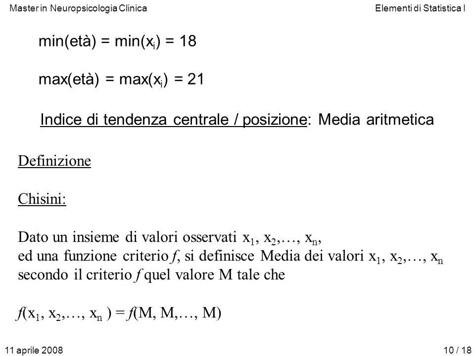 Master in Neuropsicologia ClinicaElementi di Statistica I 11 aprile 200810 / 18 min(età) = min(x i ) = 18 max(età) = max(x i ) = 21 Indice di tendenza