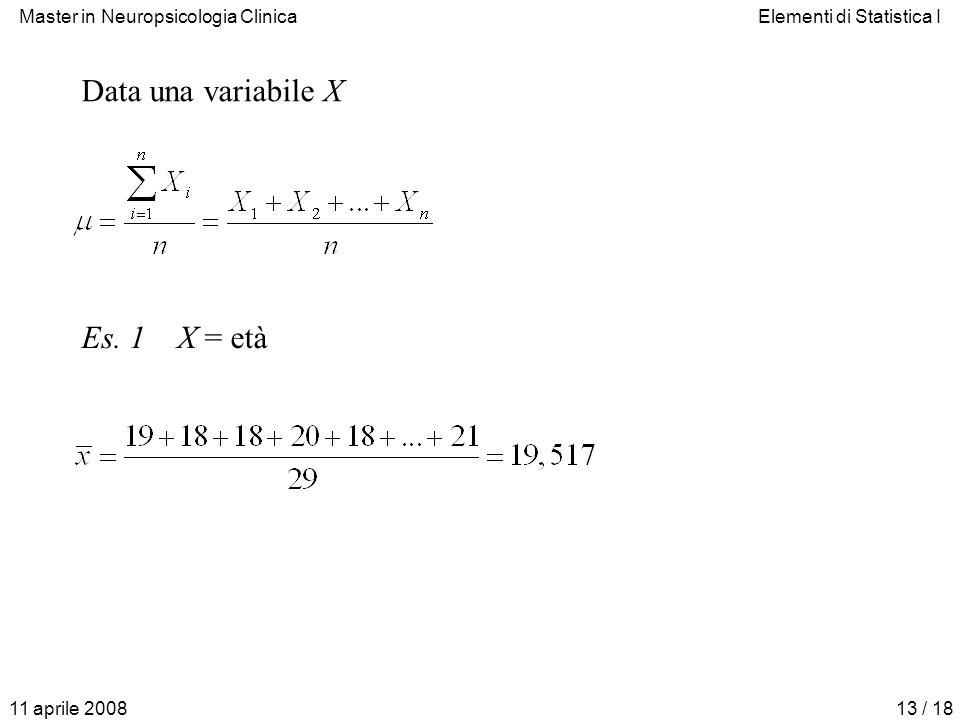 Master in Neuropsicologia ClinicaElementi di Statistica I 11 aprile 200813 / 18 Data una variabile X Es. 1X = età